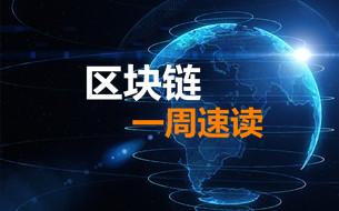 一周速读 ▏国内外区块链最新资讯(第一期)